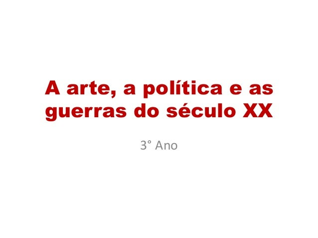A arte, a política e as  guerras do século XX  3° Ano