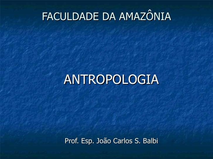 FACULDADE DA AMAZÔNIA ANTROPOLOGIA Prof. Esp. João Carlos S. Balbi