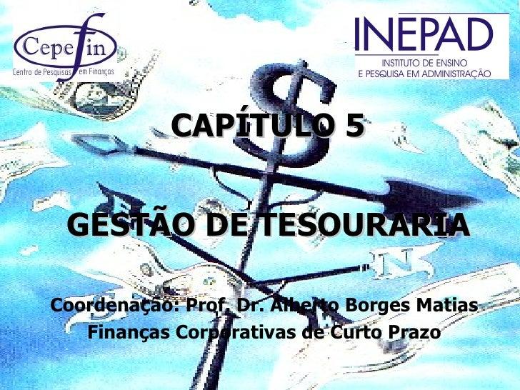 CAPÍTULO 5 GESTÃO DE TESOURARIACoordenação: Prof. Dr. Alberto Borges Matias   Finanças Corporativas de Curto Prazo