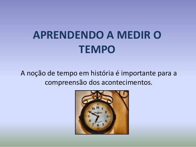 APRENDENDO A MEDIR O TEMPO A noção de tempo em história é importante para a compreensão dos acontecimentos.