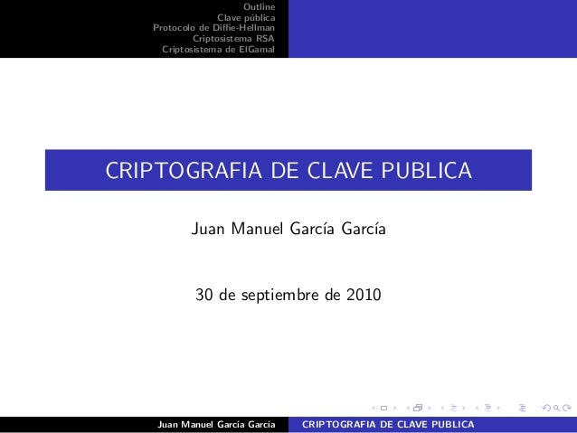 Outline Clave p´ublica Protocolo de Diffie-Hellman Criptosistema RSA Criptosistema de ElGamal CRIPTOGRAFIA DE CLAVE PUBLICA ...