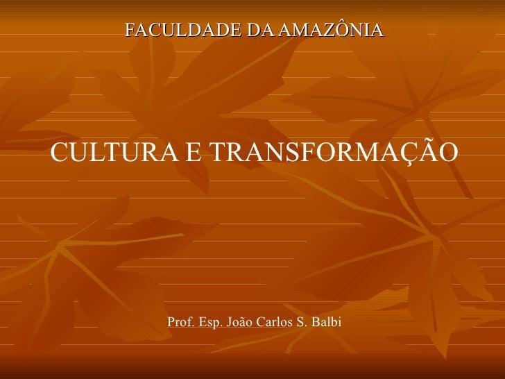 FACULDADE DA AMAZÔNIA CULTURA E TRANSFORMAÇÃO Prof. Esp. João Carlos S. Balbi