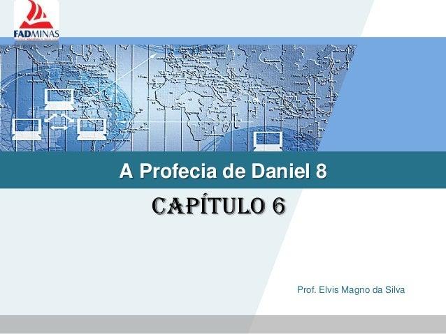 LOGO A Profecia de Daniel 8 Prof. Elvis Magno da Silva Capítulo 6