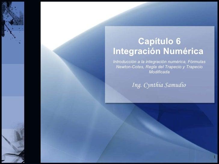 Capítulo 6 Integración Numérica   Ing. Cynthia Samudio Introducción a la integración numérica, Fórmulas Newton-Cotes, Regl...