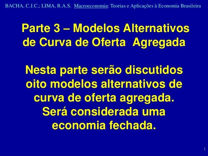 BACHA, C.J.C.; LIMA, R.A.S. Macroeconomia: Teorias e Aplicações à Economia Brasileira       Parte 3 – Modelos Alternativos...
