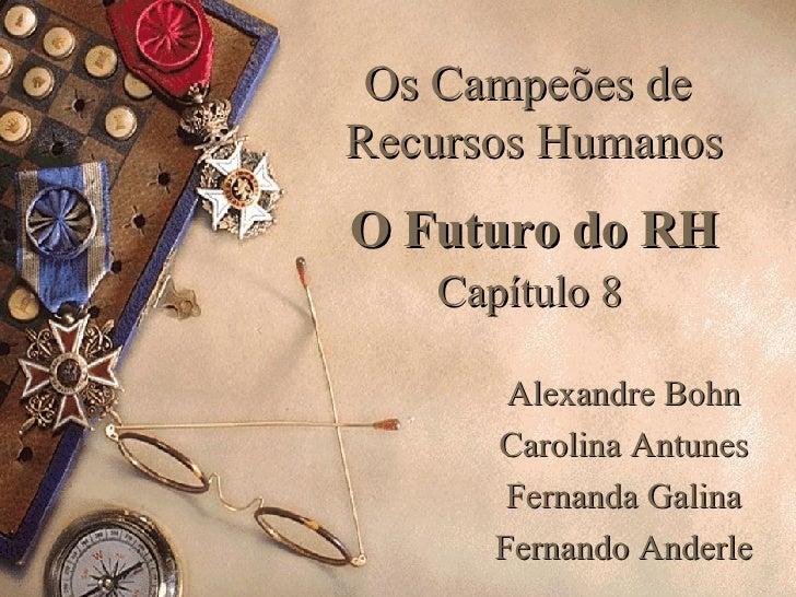 Os Campeões de  Recursos Humanos O Futuro do RH Capítulo 8   Alexandre Bohn Carolina Antunes Fernanda Galina Fernando Ande...