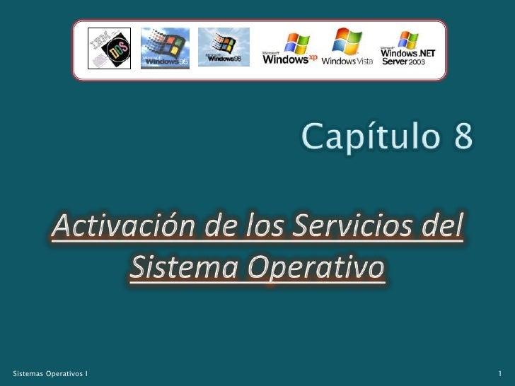 Capítulo 8<br />Activación de los Servicios del Sistema Operativo<br />1<br />Sistemas Operativos I<br />