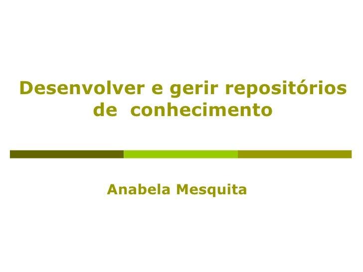Desenvolver e gerir repositórios      de conhecimento        Anabela Mesquita