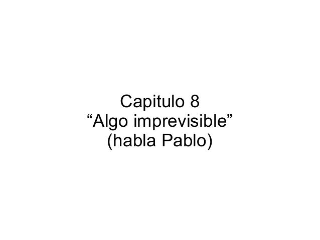 """Capitulo 8 """"Algo imprevisible"""" (habla Pablo)"""