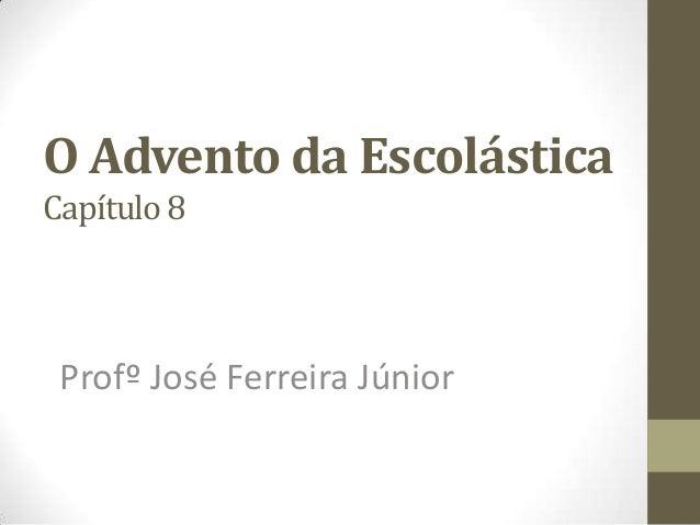 O Advento da EscolásticaCapítulo 8Profº José Ferreira Júnior