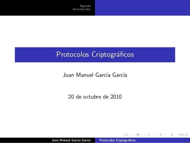 Agenda Introducci´on Protocolos Criptogr´aficos Juan Manuel Garc´ıa Garc´ıa 20 de octubre de 2010 Juan Manuel Garc´ıa Garc´...