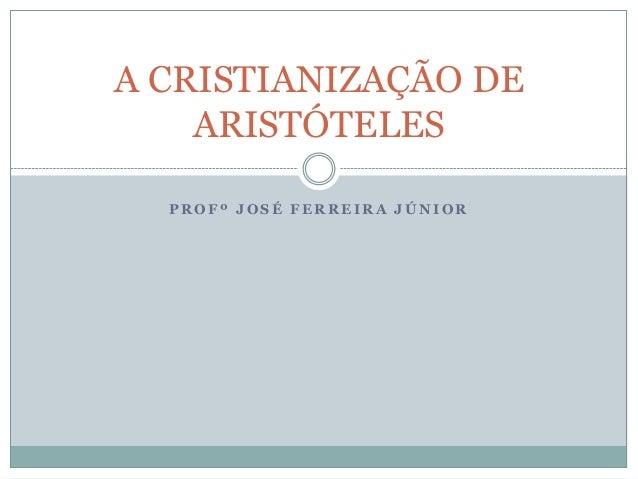 P R O F º J O S É F E R R E I R A J Ú N I O RA CRISTIANIZAÇÃO DEARISTÓTELES