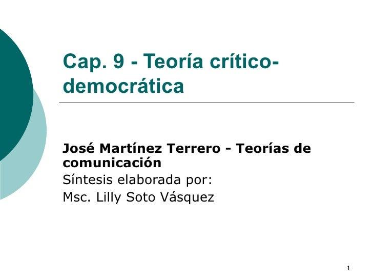 Cap. 9 - Teoría crítico-democrática José Martínez Terrero - Teorías de comunicación Síntesis elaborada por: Msc. Lilly Sot...