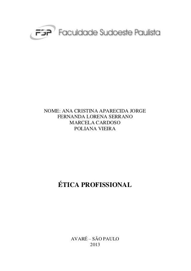NOME: ANA CRISTINA APARECIDA JORGE FERNANDA LORENA SERRANO MARCELA CARDOSO POLIANA VIEIRA  ÉTICA PROFISSIONAL  AVARÉ – SÃO...