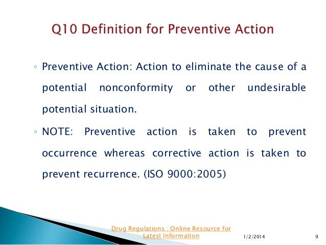 ◦ Preventive Action: Action to eliminate the cause of a  potential  nonconformity  or  other  undesirable  is  taken  to  ...