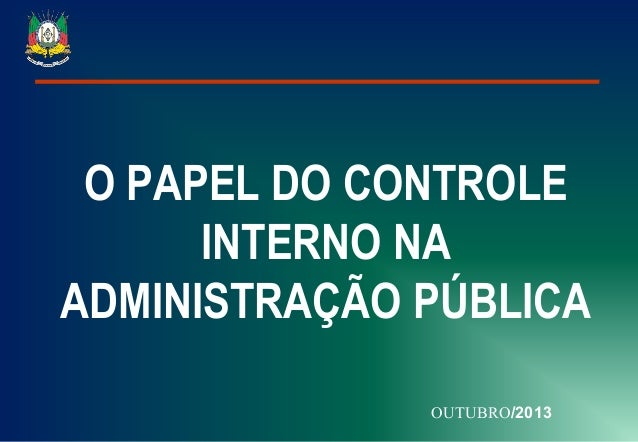 O PAPEL DO CONTROLE INTERNO NA ADMINISTRAÇÃO PÚBLICA OUTUBRO/2013