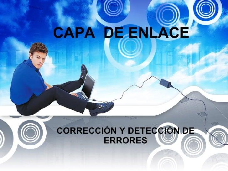 CAPA  DE ENLACE  CORRECCIÓN Y DETECCIÓN DE ERRORES