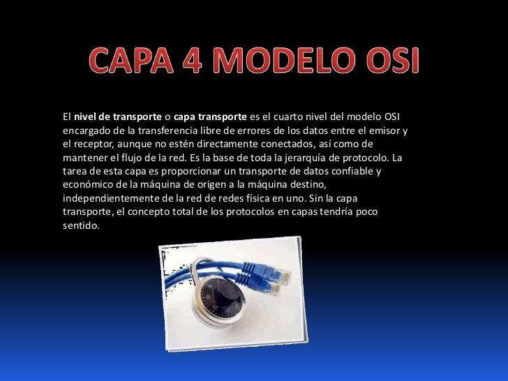 CAPA 4 MODELO OSI<br />El nivel de transporte o capa transporte es el cuarto nivel del modelo OSIencargado de la transfere...