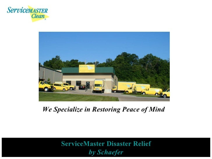 <ul><ul><li>We Specialize in Restoring Peace of Mind </li></ul></ul>ServiceMaster Disaster Relief by Schaefer