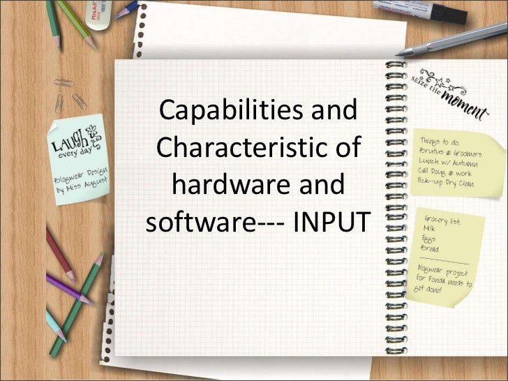 Capabilities and Characteristic of  hardware andsoftware--- INPUT