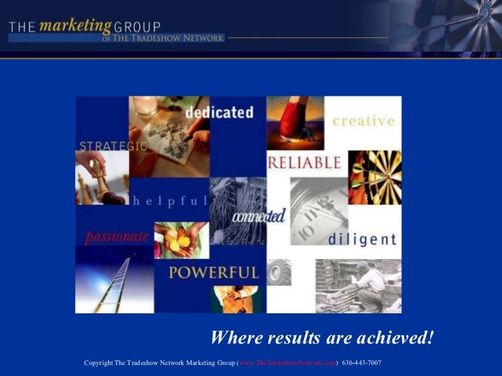 Where results are achieved! Copyright The Tradeshow Network Marketing Group ( www.TheTradeshowNetwork.com )  630-443-7007
