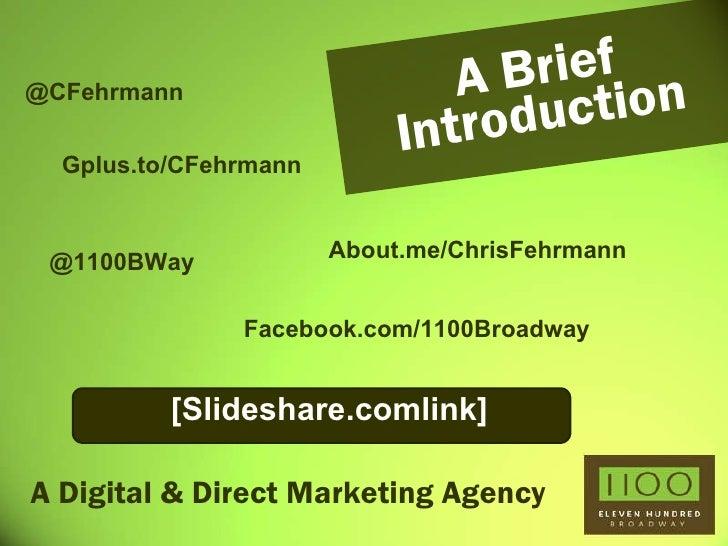 A Digital & Direct Marketing Agency A Brief Introduction @CFehrmann @1100BWay Gplus.to/CFehrmann [Slideshare.comlink] Abou...