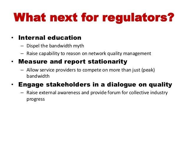 What next for regulators?• Internal education  – Dispel the bandwidth myth  – Raise capability to reason on network qualit...
