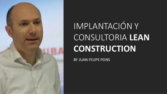 IMPLANTACIÓN Y CONSULTORIA LEAN CONSTRUCTION BY JUAN FELIPE PONS