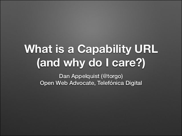 What is a Capability URL (and why do I care?) Dan Appelquist (@torgo) Open Web Advocate, Telefónica Digital