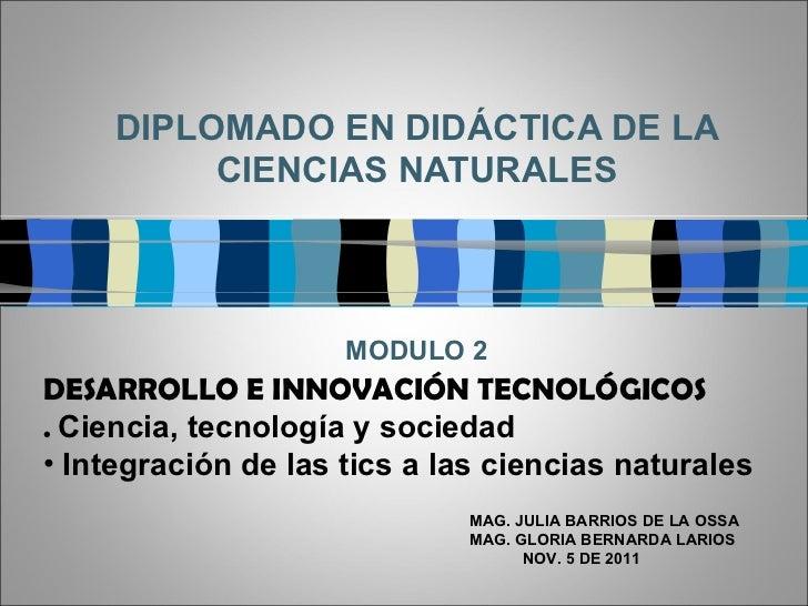 DIPLOMADO EN DIDÁCTICA DE LA CIENCIAS NATURALES MODULO 2 MAG. JULIA BARRIOS DE LA OSSA MAG. GLORIA BERNARDA LARIOS NOV. 5 ...