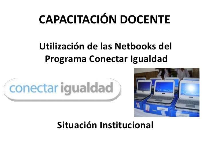 CAPACITACIÓN DOCENTEUtilización de las Netbooks del Programa Conectar Igualdad    Situación Institucional