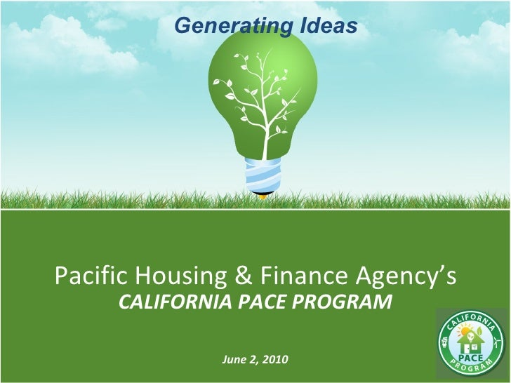 Pacific Housing & Finance Agency's CALIFORNIA PACE PROGRAM June 2, 2010 Generating Ideas