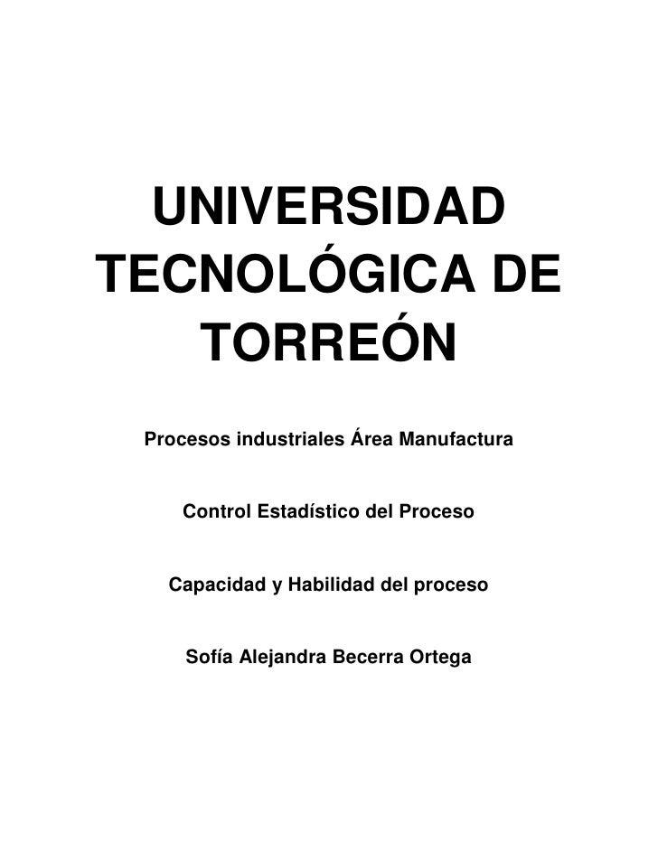 UNIVERSIDADTECNOLÓGICA DE   TORREÓN Procesos industriales Área Manufactura    Control Estadístico del Proceso   Capacidad ...