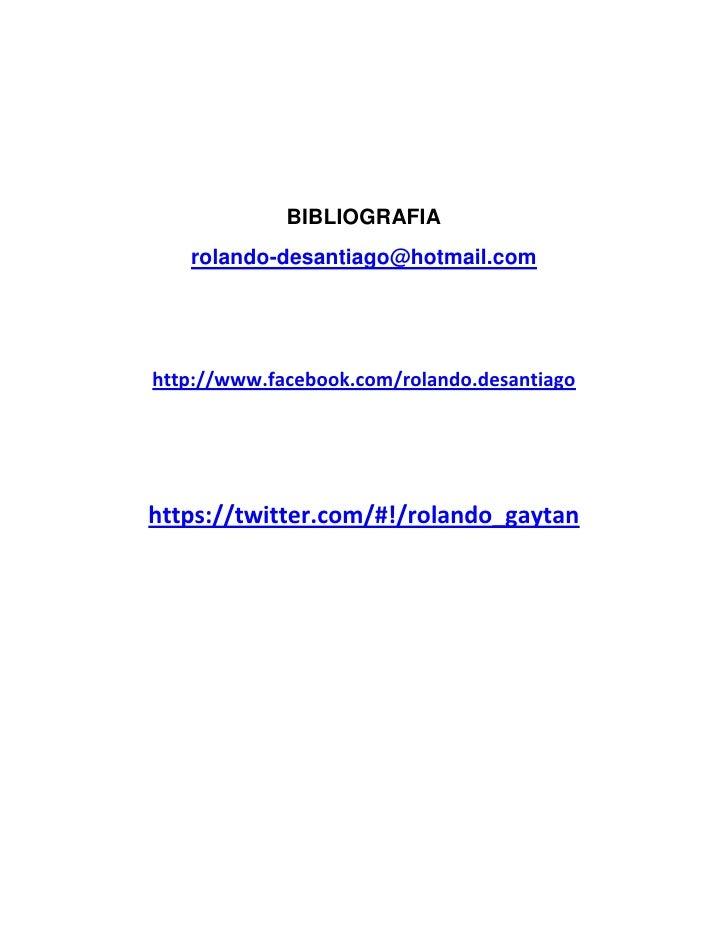 BIBLIOGRAFIA   rolando-desantiago@hotmail.comhttp://www.facebook.com/rolando.desantiagohttps://twitter.com/#!/rolando_gaytan