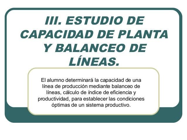III. ESTUDIO DE  CAPACIDAD DE PLANTA  Y BALANCEO DE  LÍNEAS.  El alumno determinará la capacidad de una  línea de producci...