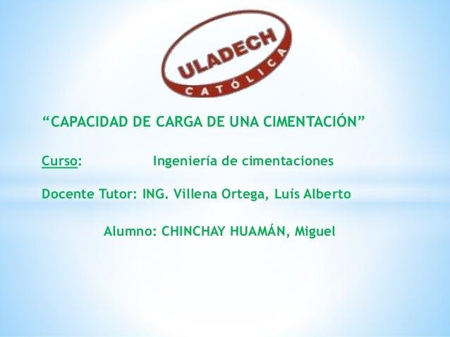 """""""CAPACIDAD DE CARGA DE UNA CIMENTACIÓN"""" Curso: Ingeniería de cimentaciones Docente Tutor: ING. Villena Ortega, Luís Albert..."""