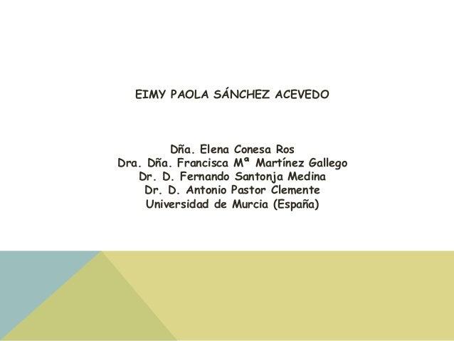 EIMY PAOLA SÁNCHEZ ACEVEDO  Dña. Elena Conesa Ros  Dra. Dña. Francisca Mª Martínez Gallego  Dr. D. Fernando Santonja Medin...