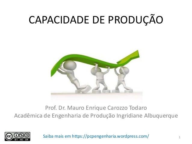 CAPACIDADE DE PRODUÇÃO Prof. Dr. Mauro Enrique Carozzo Todaro Acadêmica de Engenharia de Produção Ingridiane Albuquerque 1...