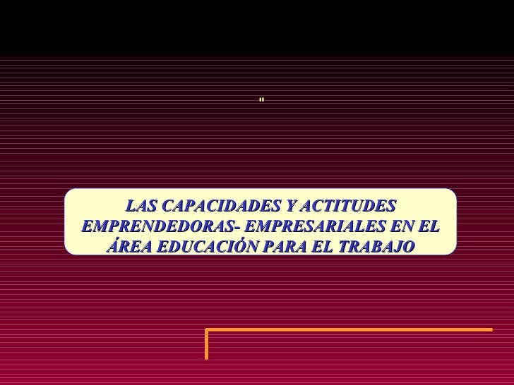 """LAS CAPACIDADES Y ACTITUDES EMPRENDEDORAS- EMPRESARIALES EN EL ÁREA EDUCACIÓN PARA EL TRABAJO """""""