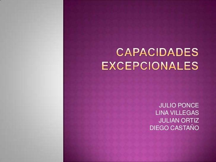 CapacidadesEXCEPCIONALES<br />JULIO PONCE<br />LINA VILLEGAS<br />JULIAN ORTIZ<br />DIEGO CASTAÑO <br />