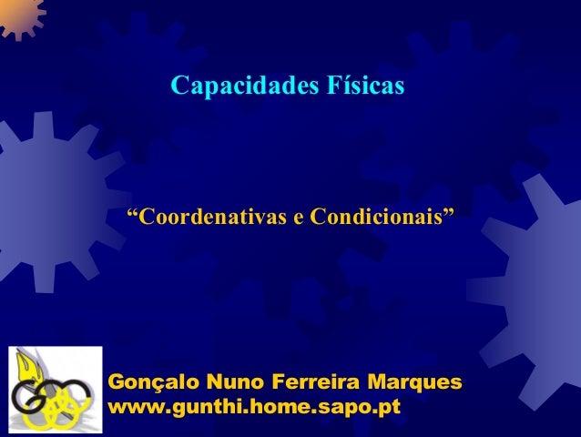 """Capacidades Físicas """"Coordenativas e Condicionais""""Gonçalo Nuno Ferreira Marqueswww.gunthi.home.sapo.pt"""