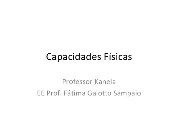 Capacidades Físicas Professor Kanela EE Prof. Fátima Gaiotto Sampaio