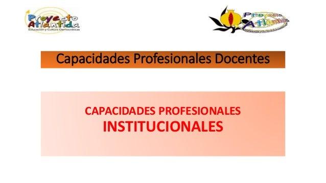 Capacidades Profesionales Docentes CAPACIDADES PROFESIONALES INSTITUCIONALES