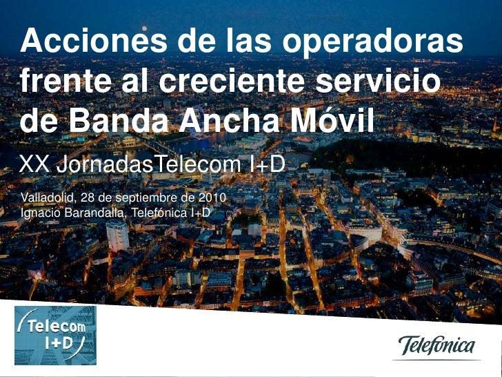 Acciones de las operadoras frente al creciente servicio de Banda Ancha Móvil<br />XX JornadasTelecom I+D<br />Valladolid, ...