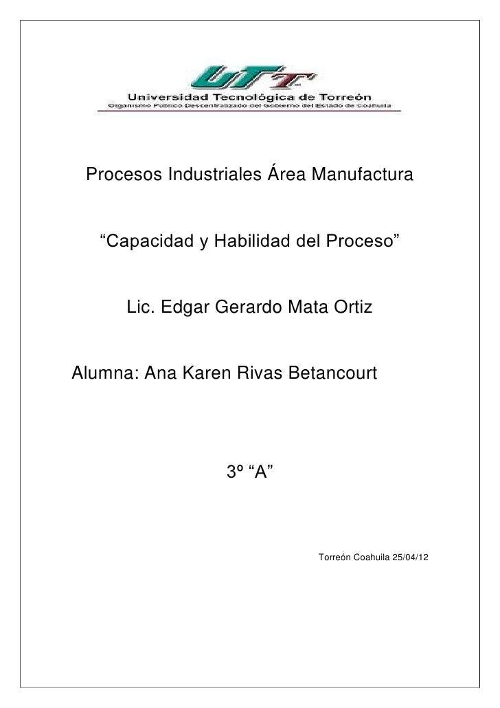 """Procesos Industriales Área Manufactura   """"Capacidad y Habilidad del Proceso""""      Lic. Edgar Gerardo Mata OrtizAlumna: Ana..."""