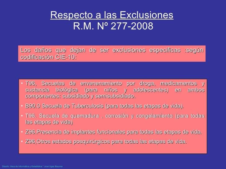 Respecto a las Exclusiones   R.M. Nº 277-2008 <ul><li>T96, Secuelas de envenenamiento por droga, medicamentos y sustancia ...