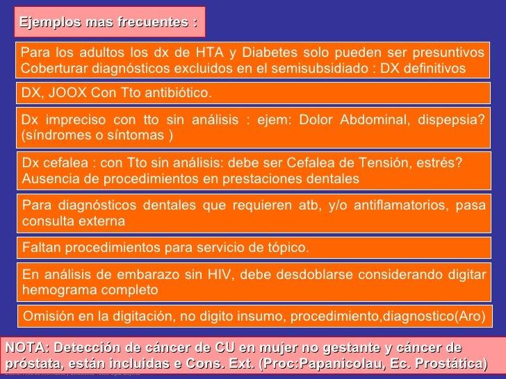 Ejemplos mas frecuentes : NOTA: Detección de cáncer de CU en mujer no gestante y cáncer de próstata, están incluidas e Con...