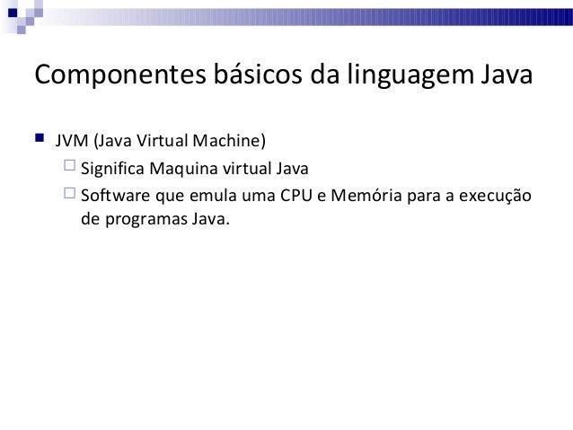 Componentes básicos da linguagem Java   JVM (Java Virtual Machine)  Significa Maquina virtual Java  Software que emula ...