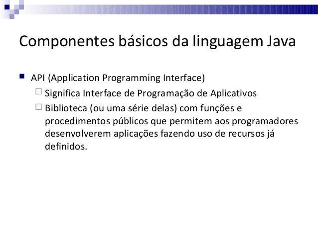 Componentes básicos da linguagem Java   API (Application Programming Interface)  Significa Interface de Programação de A...
