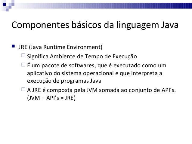 Componentes básicos da linguagem Java   JRE (Java Runtime Environment)  Significa Ambiente de Tempo de Execução  É um p...